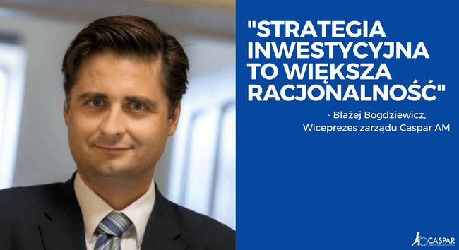 Rozmowa z Błażejem Bogdziewiczem, wiceprezesem Zarządu Caspar Asset Management SA | Strategia inwestycyjna